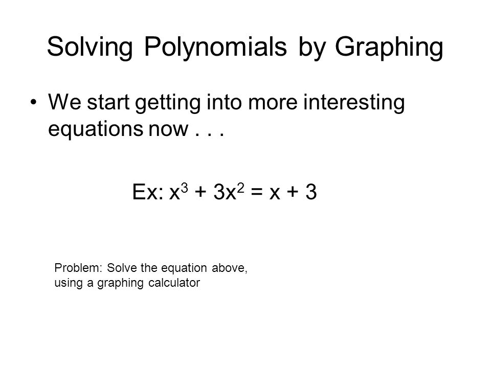 Solving Polynomials by Graphing What about something like this??.