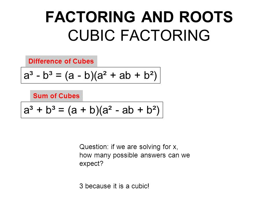 FACTORING AND ROOTS CUBIC FACTORING a³ + b³ = (a + b)(a² - ab + b²) a³ - b³ = (a - b)(a² + ab + b²) Difference of Cubes Sum of Cubes Question: if we a