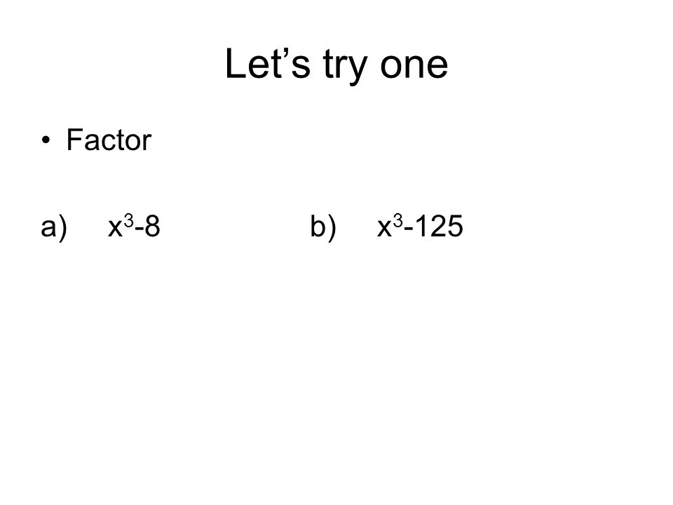 Let's try one Factor a)x 3 -8b)x 3 -125