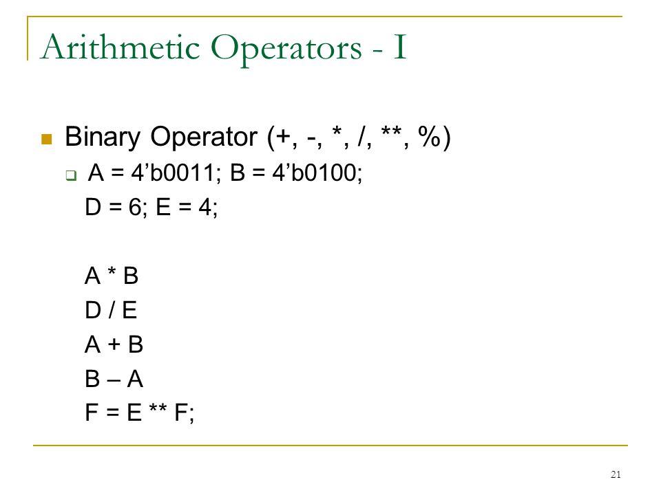 21 Arithmetic Operators - I Binary Operator (+, -, *, /, **, %)  A = 4'b0011; B = 4'b0100; D = 6; E = 4; A * B D / E A + B B – A F = E ** F;