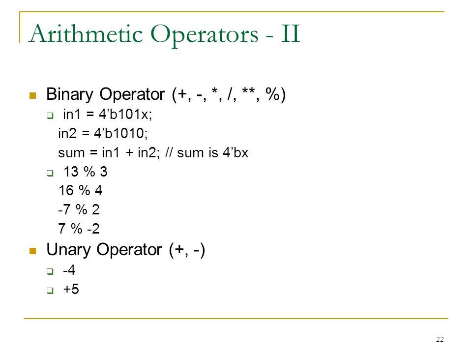 22 Arithmetic Operators - II Binary Operator (+, -, *, /, **, %)  in1 = 4'b101x; in2 = 4'b1010; sum = in1 + in2; // sum is 4'bx  13 % 3 16 % 4 -7 %