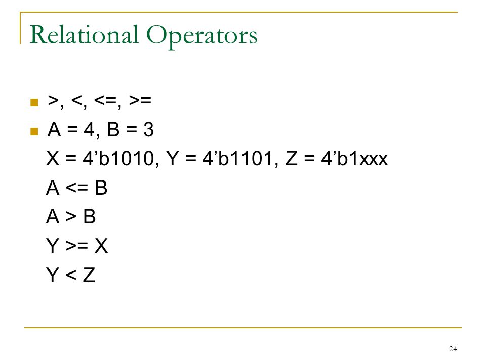 24 Relational Operators >, = A = 4, B = 3 X = 4'b1010, Y = 4'b1101, Z = 4'b1xxx A <= B A > B Y >= X Y < Z