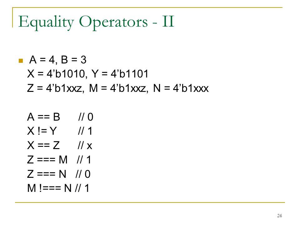 26 Equality Operators - II A = 4, B = 3 X = 4'b1010, Y = 4'b1101 Z = 4'b1xxz, M = 4'b1xxz, N = 4'b1xxx A == B // 0 X != Y // 1 X == Z // x Z === M //
