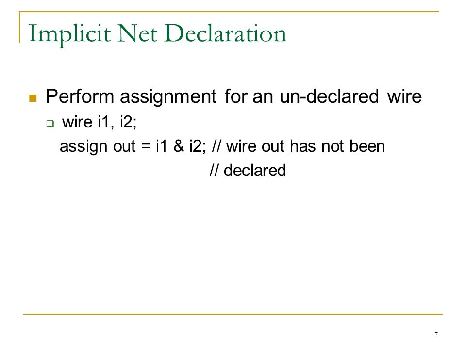 7 Implicit Net Declaration Perform assignment for an un-declared wire  wire i1, i2; assign out = i1 & i2; // wire out has not been // declared