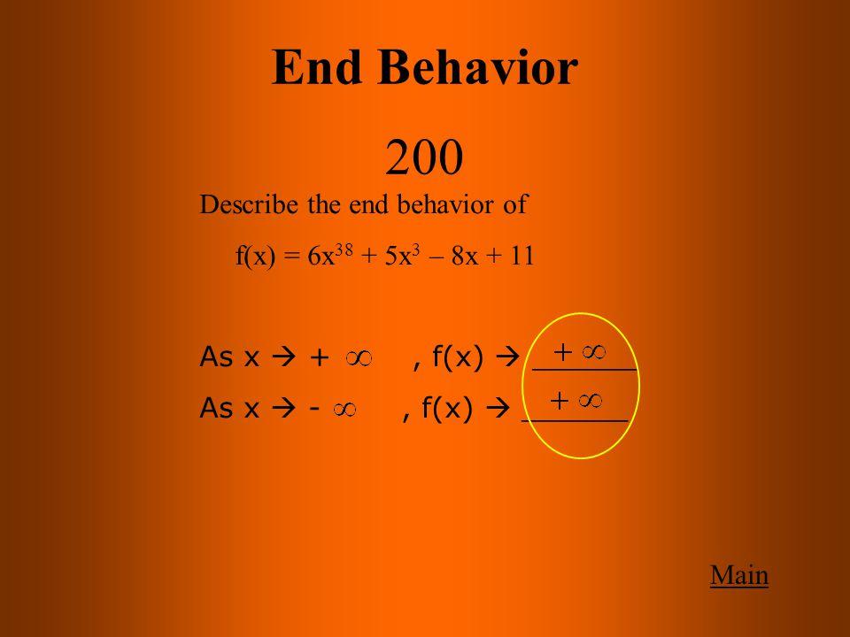 End Behavior 200 Main Describe the end behavior of f(x) = 6x 38 + 5x 3 – 8x + 11 As x  +, f(x)  ______ As x  -, f(x)  ______