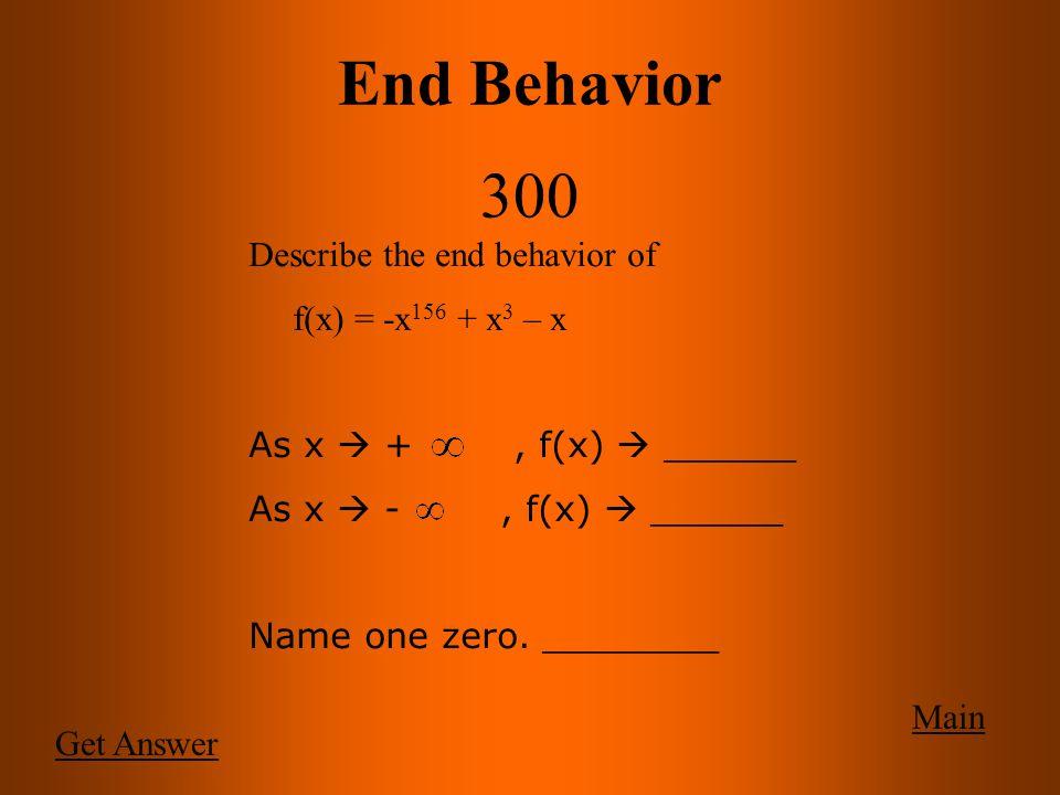 End Behavior 300 Main Get Answer Describe the end behavior of f(x) = -x 156 + x 3 – x As x  +, f(x)  ______ As x  -, f(x)  ______ Name one zero.