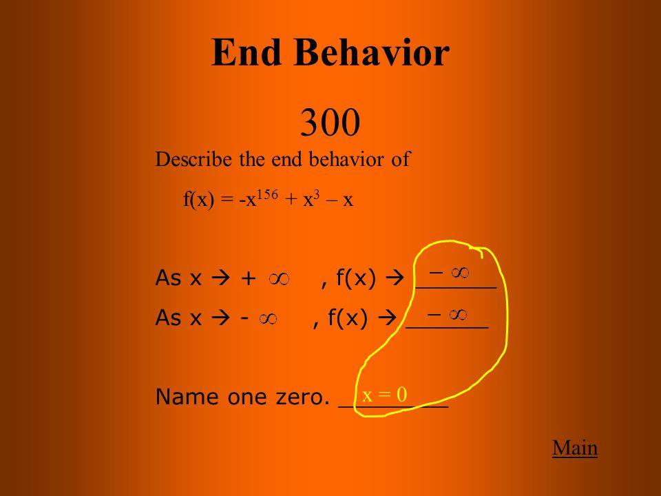 End Behavior 300 Main Describe the end behavior of f(x) = -x 156 + x 3 – x As x  +, f(x)  ______ As x  -, f(x)  ______ Name one zero.
