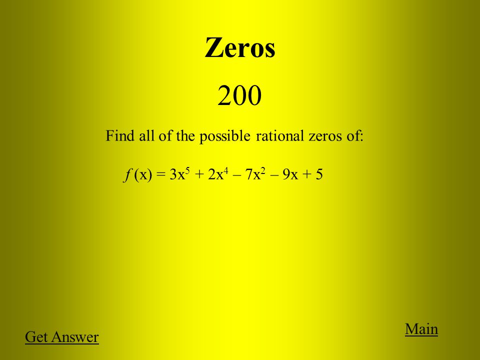 Zeros 200 Main Get Answer Find all of the possible rational zeros of: f (x) = 3x 5 + 2x 4 – 7x 2 – 9x + 5
