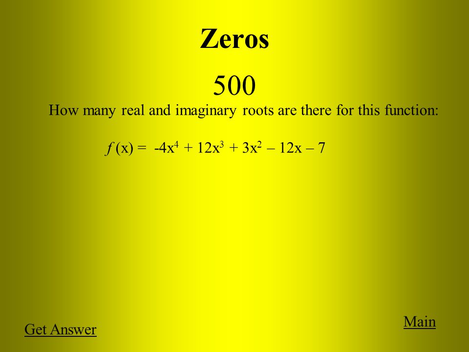 Zeros 500 Main Get Answer How many real and imaginary roots are there for this function: f (x) = -4x 4 + 12x 3 + 3x 2 – 12x – 7