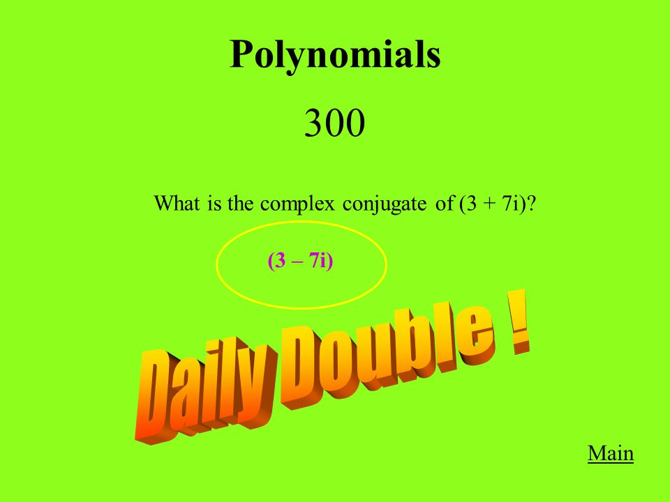 Polynomials 300 Main What is the complex conjugate of (3 + 7i)? (3 – 7i)