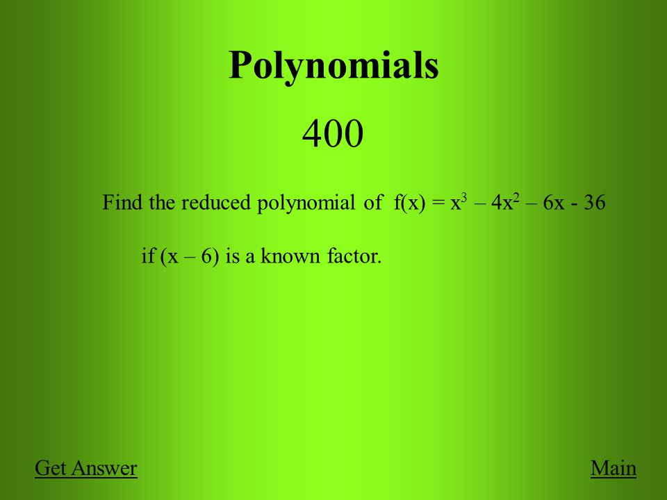 Polynomials 400 MainGet Answer Find the reduced polynomial of f(x) = x 3 – 4x 2 – 6x - 36 if (x – 6) is a known factor.