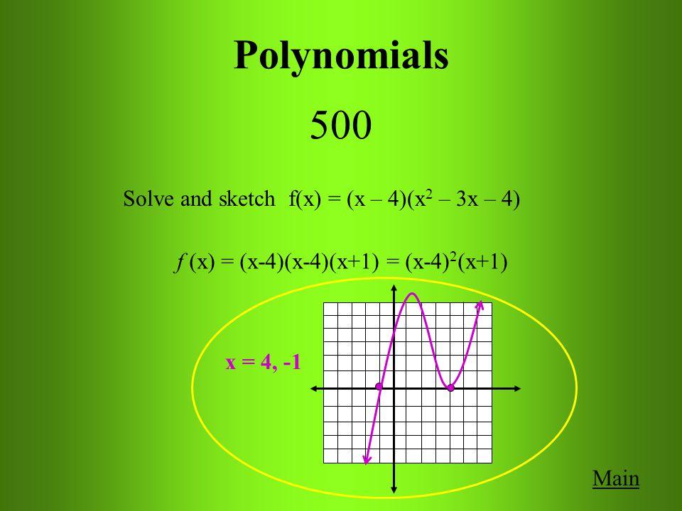 Polynomials 500 Main Solve and sketch f(x) = (x – 4)(x 2 – 3x – 4) f (x) = (x-4)(x-4)(x+1) = (x-4) 2 (x+1) x = 4, -1