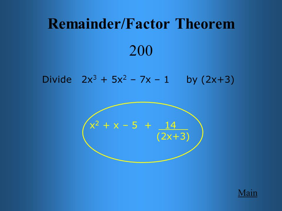 Main Remainder/Factor Theorem 200 Divide 2x 3 + 5x 2 – 7x – 1 by (2x+3) x 2 + x – 5 + _14__ (2x+3)