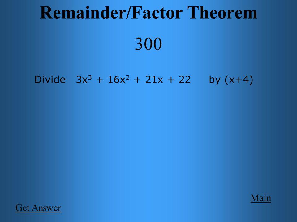 Remainder/Factor Theorem 300 Main 3x 2 + 4x + 5 + _2__ (x+4) Divide 3x 3 + 16x 2 + 21x + 22 by (x+4)
