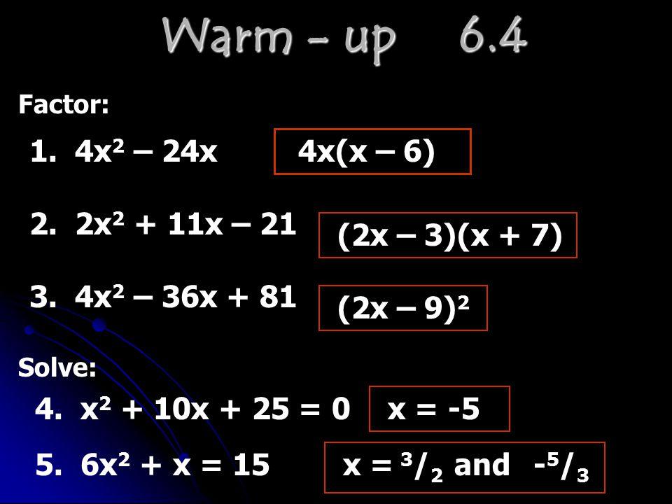 Warm - up 6.4 Factor: 1. 4x 2 – 24x4x(x – 6) 2. 2x 2 + 11x – 21 (2x – 3)(x + 7) 3. 4x 2 – 36x + 81 (2x – 9) 2 Solve: 4. x 2 + 10x + 25 = 0x = -5 5. 6x