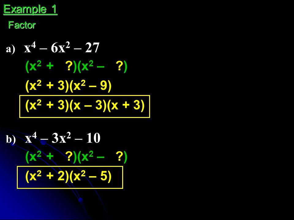 a) x 4 – 6x 2 – 27 Example 1 Factor (x 2 + ?)(x 2 – ?) (x 2 + 3)(x 2 – 9) (x 2 + 3)(x – 3)(x + 3) b) x 4 – 3x 2 – 10 (x 2 + ?)(x 2 – ?) (x 2 + 2)(x 2