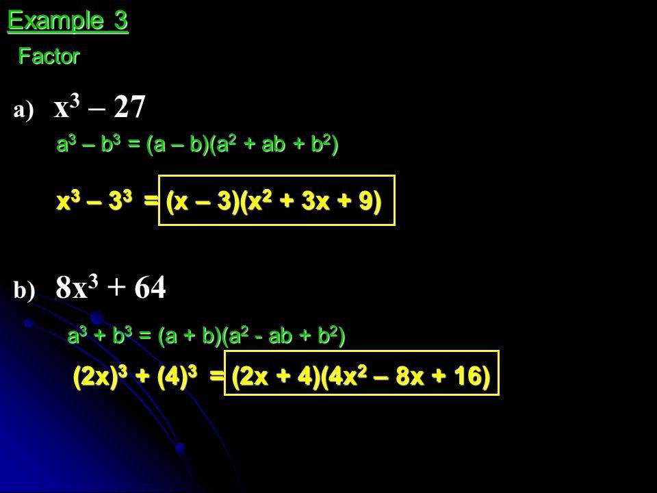 a) x 3 – 27 Example 3 Factor a 3 – b 3 = (a – b)(a 2 + ab + b 2 ) x 3 – 3 3 = (x – 3)(x 2 + 3x + 9) b) 8x 3 + 64 a 3 + b 3 = (a + b)(a 2 - ab + b 2 )