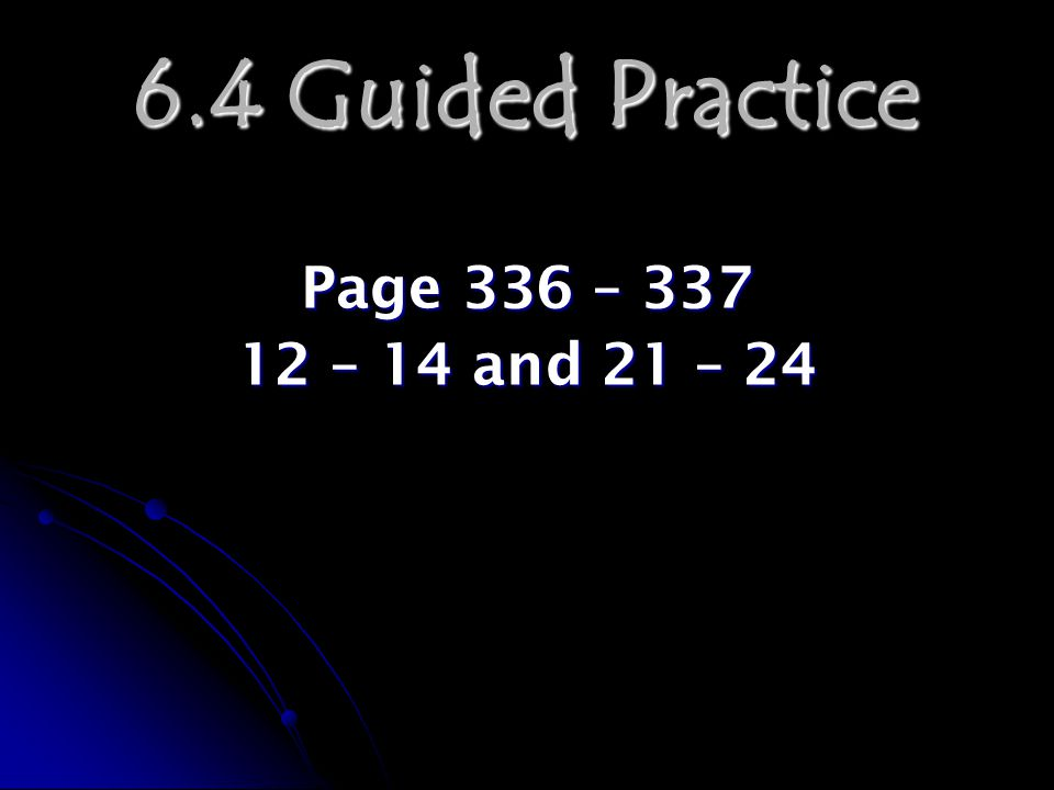 6.4 Guided Practice Page 336 – 337 12 – 14 and 21 – 24