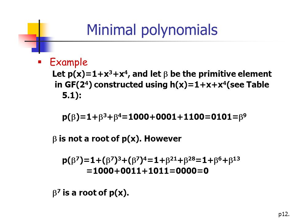 p12. Minimal polynomials  Example Let p(x)=1+x 3 +x 4, and let  be the primitive element in GF(2 4 ) constructed using h(x)=1+x+x 4 (see Table 5.1):