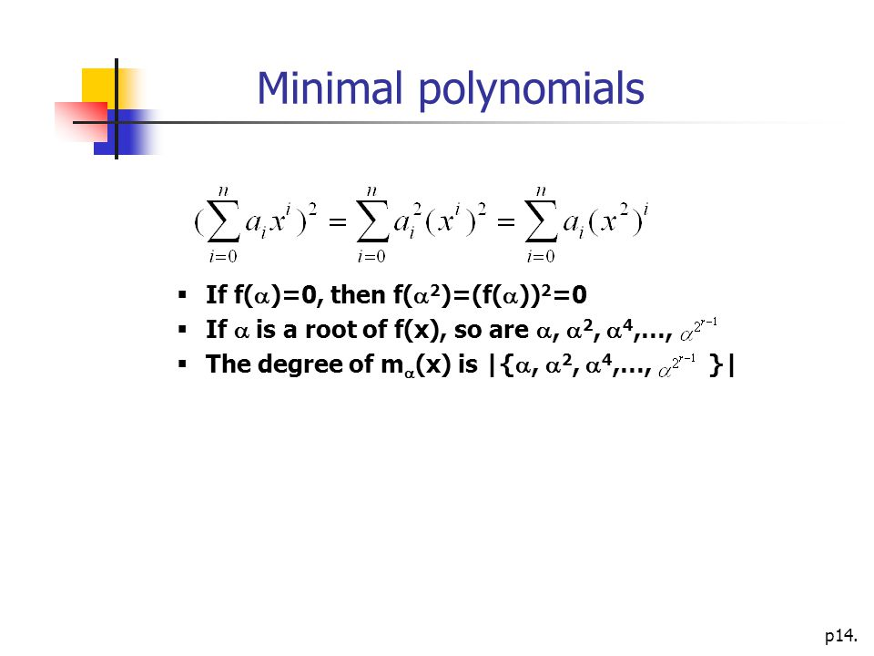 p14. Minimal polynomials  If f(  )=0, then f(  2 )=(f(  )) 2 =0  If  is a root of f(x), so are ,  2,  4,…,  The degree of m  (x) is |{ , 