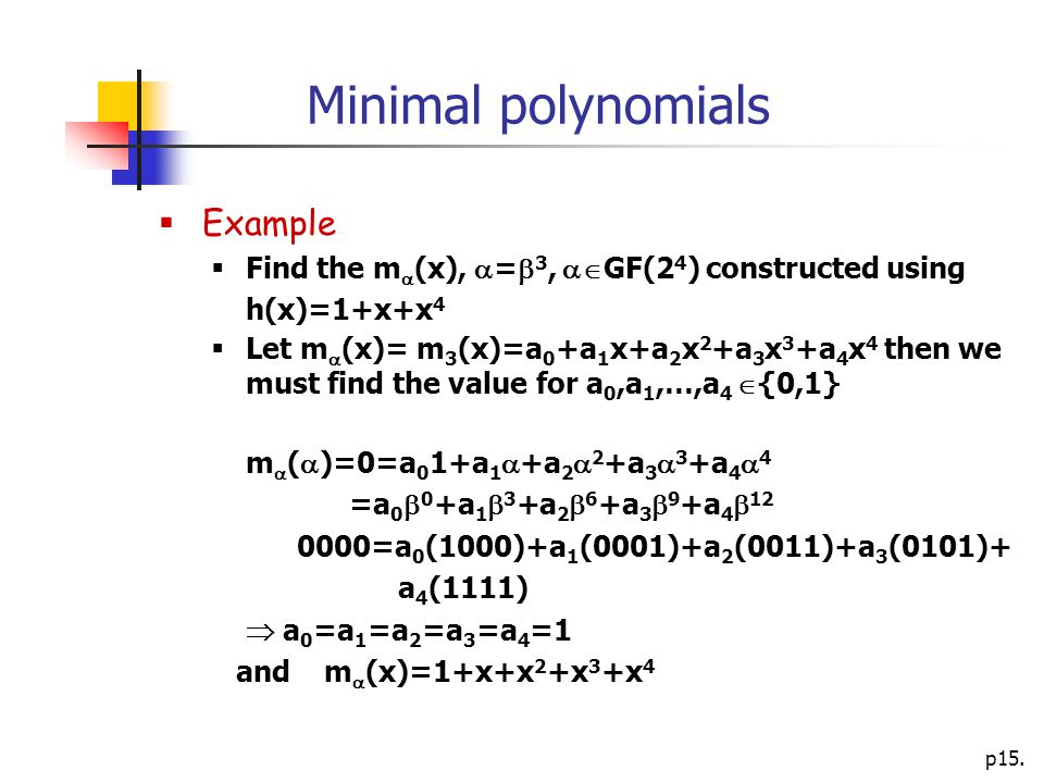 p15. Minimal polynomials  Example  Find the m  (x),  =  3,  GF(2 4 ) constructed using h(x)=1+x+x 4  Let m  (x)= m 3 (x)=a 0 +a 1 x+a 2 x 2 +