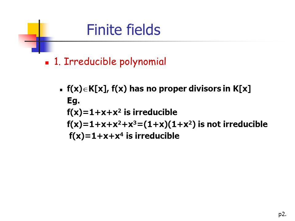 p2. Finite fields 1. Irreducible polynomial f(x)  K[x], f(x) has no proper divisors in K[x] Eg.