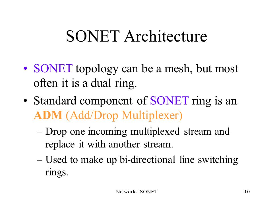 10 SONET Architecture SONET topology can be a mesh, but most often it is a dual ring. Standard component of SONET ring is an ADM (Add/Drop Multiplexer