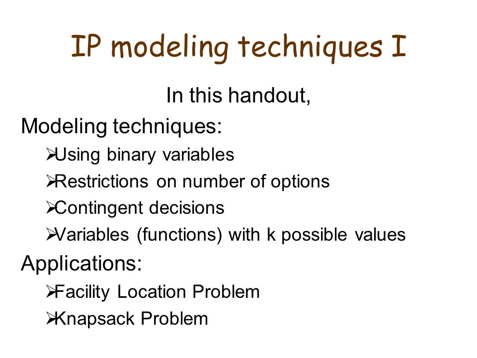 IP modeling techniques I In this handout, Modeling techniques:  Using binary variables  Restrictions on number of options  Contingent decisions  Variables (functions) with k possible values Applications:  Facility Location Problem  Knapsack Problem