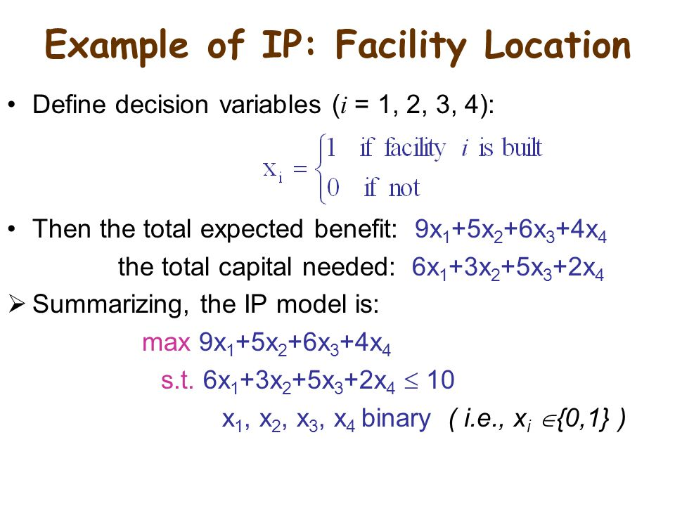 Example of IP: Facility Location Define decision variables ( i = 1, 2, 3, 4): Then the total expected benefit: 9x 1 +5x 2 +6x 3 +4x 4 the total capital needed: 6x 1 +3x 2 +5x 3 +2x 4  Summarizing, the IP model is: max 9x 1 +5x 2 +6x 3 +4x 4 s.t.