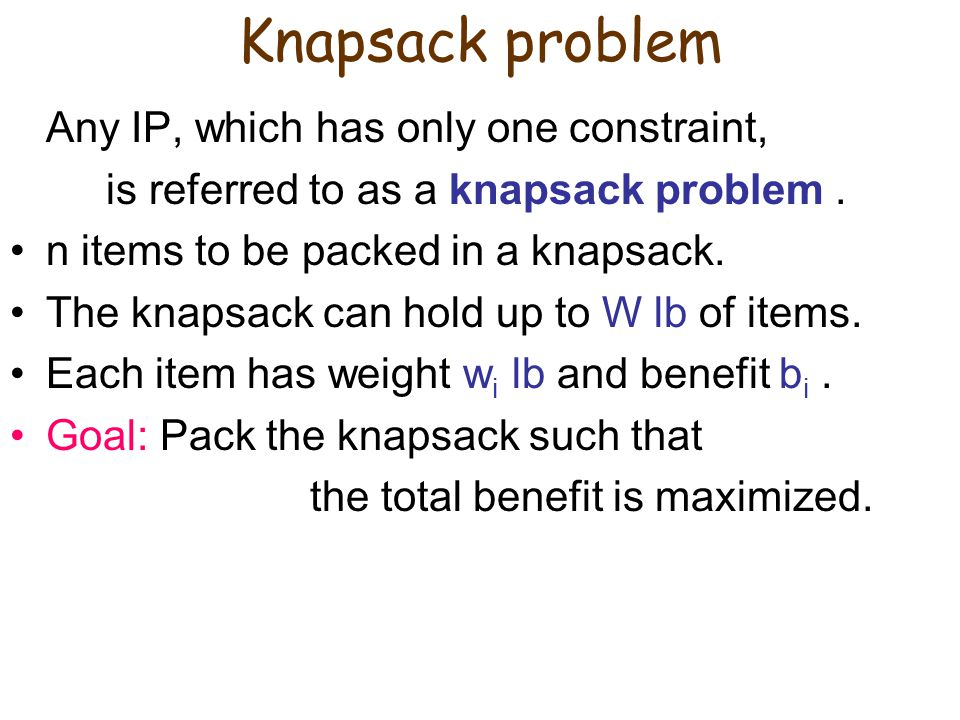IP model for Knapsack problem Define decision variables ( i = 1, …, n): Then the total benefit: the total weight:  Summarizing, the IP model is: max s.t.