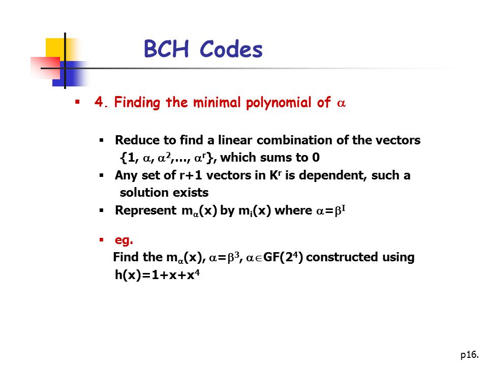 p16. BCH Codes  4. Finding the minimal polynomial of   Reduce to find a linear combination of the vectors {1, ,  2,…,  r }, which sums to 0  An