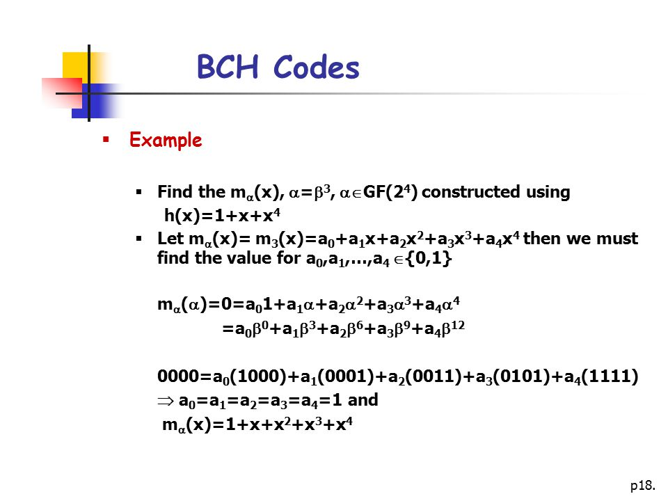 p18. BCH Codes  Example  Find the m  (x),  =  3,  GF(2 4 ) constructed using h(x)=1+x+x 4  Let m  (x)= m 3 (x)=a 0 +a 1 x+a 2 x 2 +a 3 x 3 +a