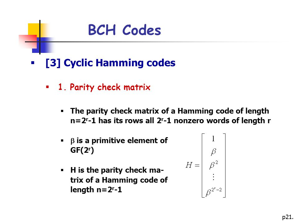 p21. BCH Codes  [3] Cyclic Hamming codes  1. Parity check matrix  The parity check matrix of a Hamming code of length n=2 r -1 has its rows all 2 r