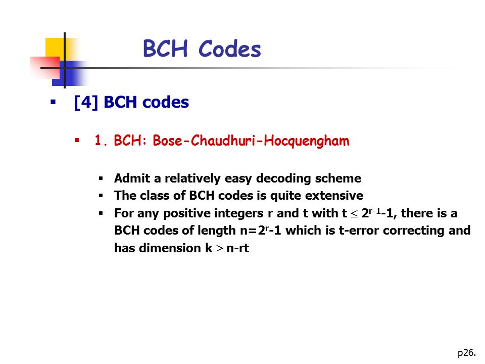 p26. BCH Codes  [4] BCH codes  1. BCH: Bose-Chaudhuri-Hocquengham  Admit a relatively easy decoding scheme  The class of BCH codes is quite extens