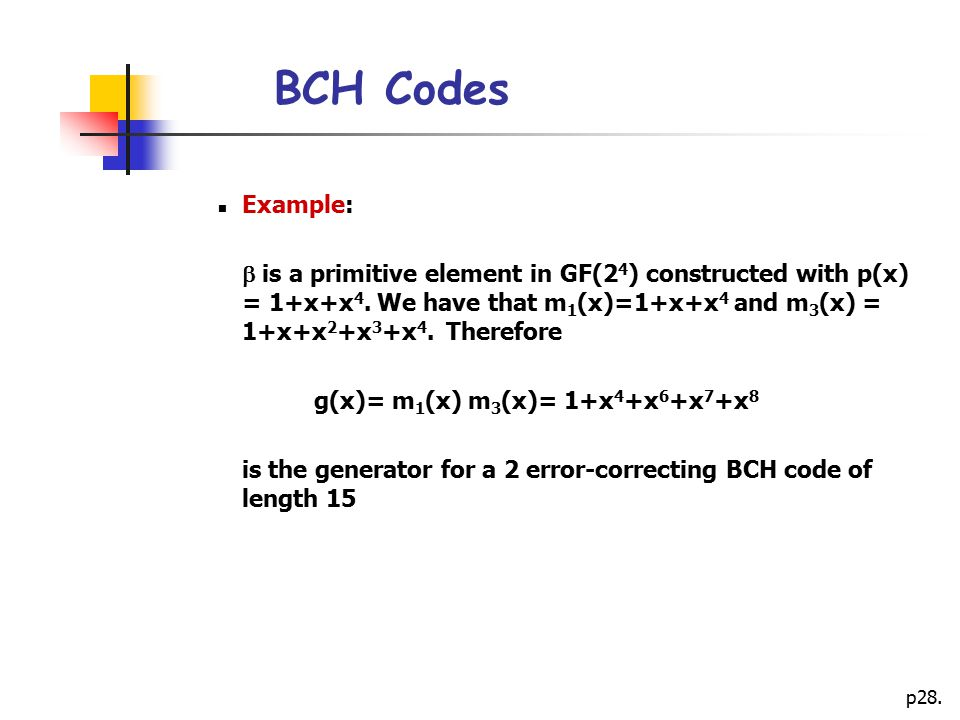 p28. BCH Codes Example:  is a primitive element in GF(2 4 ) constructed with p(x) = 1+x+x 4. We have that m 1 (x)=1+x+x 4 and m 3 (x) = 1+x+x 2 +x 3