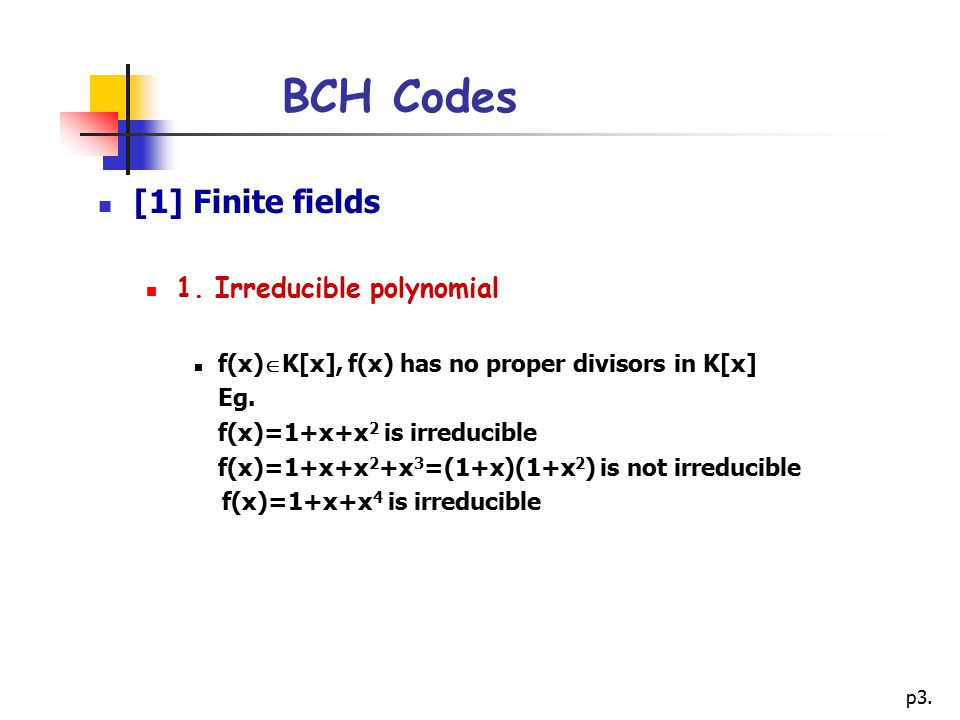 p3. BCH Codes [1] Finite fields 1. Irreducible polynomial f(x)  K[x], f(x) has no proper divisors in K[x] Eg. f(x)=1+x+x 2 is irreducible f(x)=1+x+x