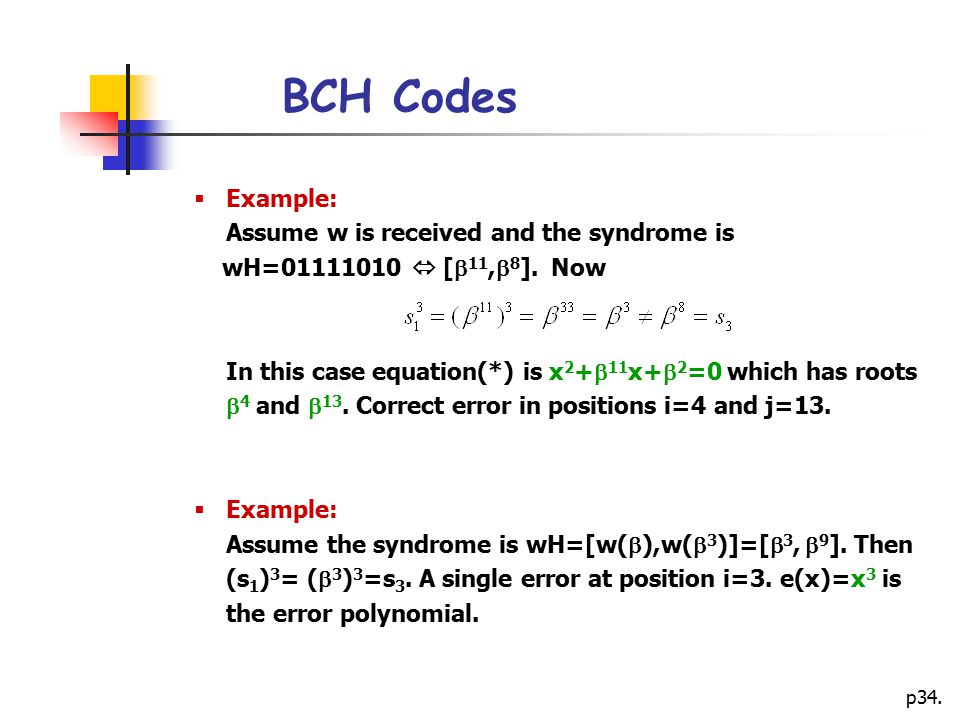 p34. BCH Codes  Example: Assume w is received and the syndrome is wH=01111010  [  11,  8 ]. Now In this case equation(*) is x 2 +  11 x+  2 =0 w