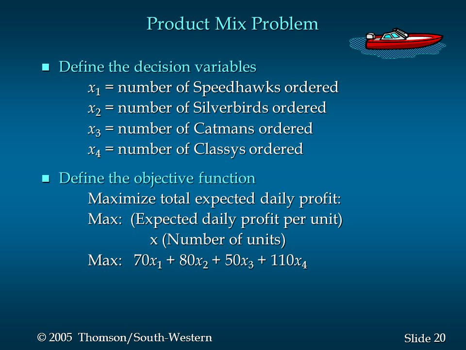20 Slide © 2005 Thomson/South-Western n Define the decision variables x 1 = number of Speedhawks ordered x 1 = number of Speedhawks ordered x 2 = number of Silverbirds ordered x 2 = number of Silverbirds ordered x 3 = number of Catmans ordered x 3 = number of Catmans ordered x 4 = number of Classys ordered x 4 = number of Classys ordered n Define the objective function Maximize total expected daily profit: Maximize total expected daily profit: Max: (Expected daily profit per unit) Max: (Expected daily profit per unit) x (Number of units) x (Number of units) Max: 70 x 1 + 80 x 2 + 50 x 3 + 110 x 4 Product Mix Problem