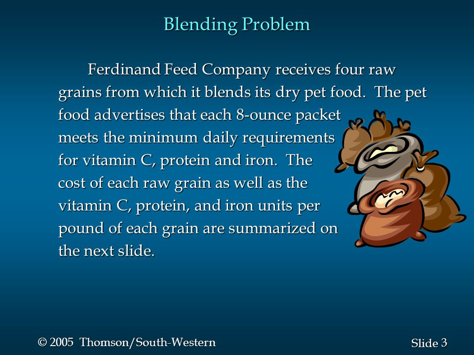 3 3 Slide © 2005 Thomson/South-Western Blending Problem Ferdinand Feed Company receives four raw grains from which it blends its dry pet food.
