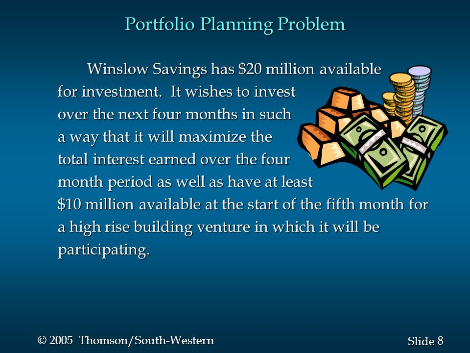 8 8 Slide © 2005 Thomson/South-Western Portfolio Planning Problem Winslow Savings has $20 million available for investment.