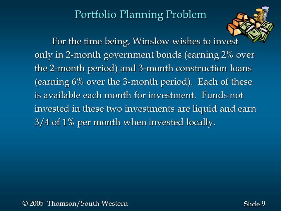 9 9 Slide © 2005 Thomson/South-Western Portfolio Planning Problem For the time being, Winslow wishes to invest only in 2-month government bonds (earning 2% over the 2-month period) and 3-month construction loans (earning 6% over the 3-month period).