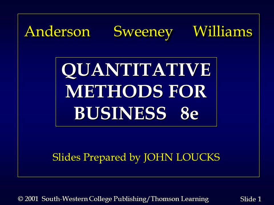 1 1 Slide © 2001 South-Western College Publishing/Thomson Learning Anderson Sweeney Williams Anderson Sweeney Williams Slides Prepared by JOHN LOUCKS QUANTITATIVE METHODS FOR BUSINESS 8e QUANTITATIVE METHODS FOR BUSINESS 8e