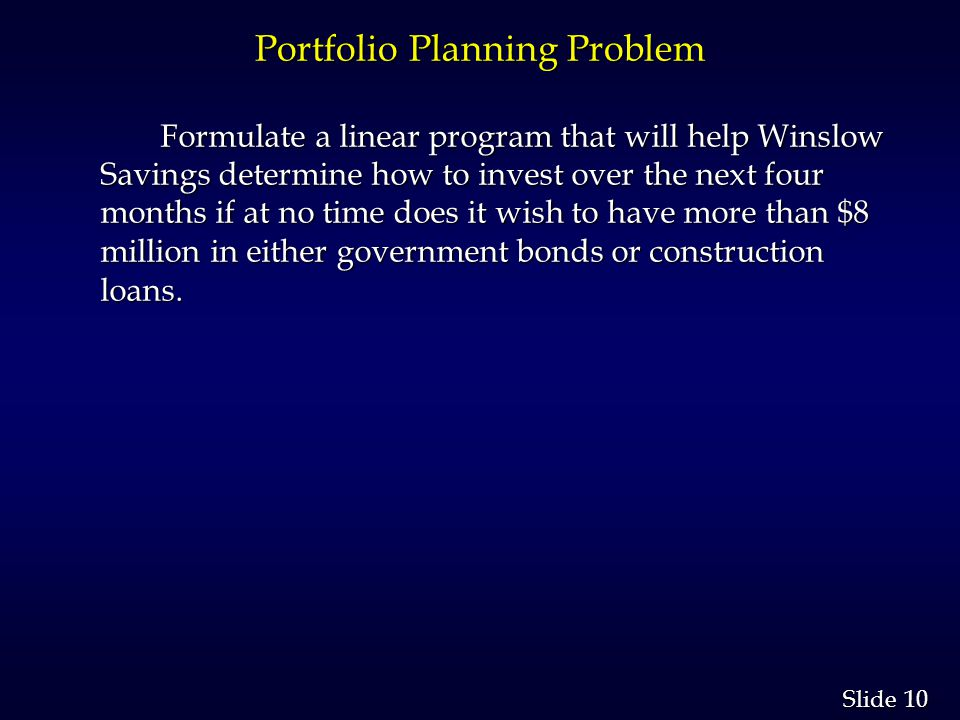 10 Slide Portfolio Planning Problem Formulate a linear program that will help Winslow Savings determine how to invest over the next four months if at no time does it wish to have more than $8 million in either government bonds or construction loans.