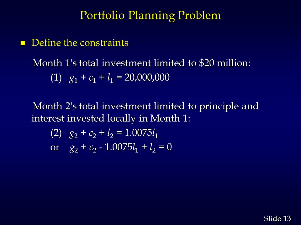 13 Slide Portfolio Planning Problem n Define the constraints Month 1 s total investment limited to $20 million: Month 1 s total investment limited to $20 million: (1) g 1 + c 1 + l 1 = 20,000,000 (1) g 1 + c 1 + l 1 = 20,000,000 Month 2 s total investment limited to principle and interest invested locally in Month 1: Month 2 s total investment limited to principle and interest invested locally in Month 1: (2) g 2 + c 2 + l 2 = 1.0075 l 1 (2) g 2 + c 2 + l 2 = 1.0075 l 1 or g 2 + c 2 - 1.0075 l 1 + l 2 = 0