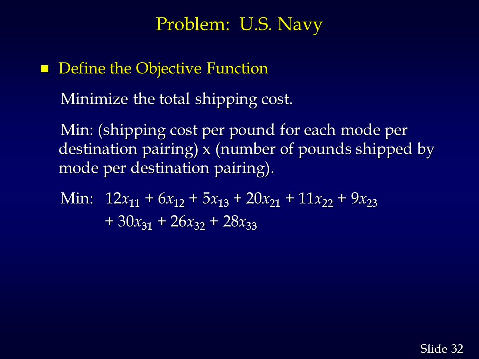 32 Slide Problem: U.S. Navy n Define the Objective Function Minimize the total shipping cost.