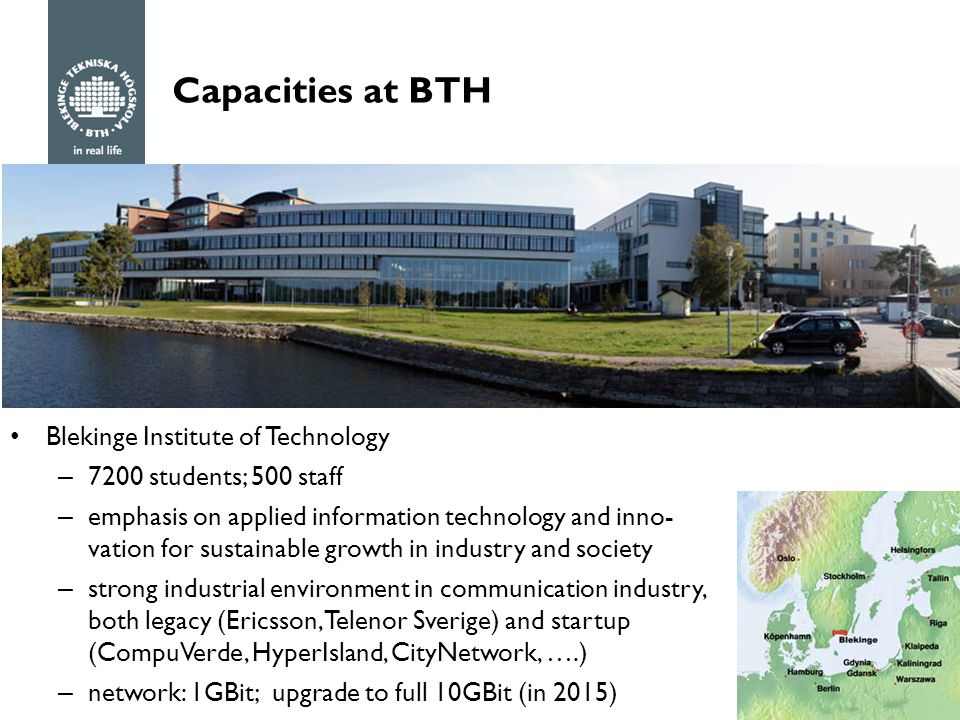 Capacities at BTH Blekinge Institute of Technology – 7200 students; 500 staff – emphasis on applied information technology and inno- vation for sustainable growth in industry and society – strong industrial environment in communication industry, both legacy (Ericsson, Telenor Sverige) and startup (CompuVerde, HyperIsland, CityNetwork, ….) – network: 1GBit; upgrade to full 10GBit (in 2015)
