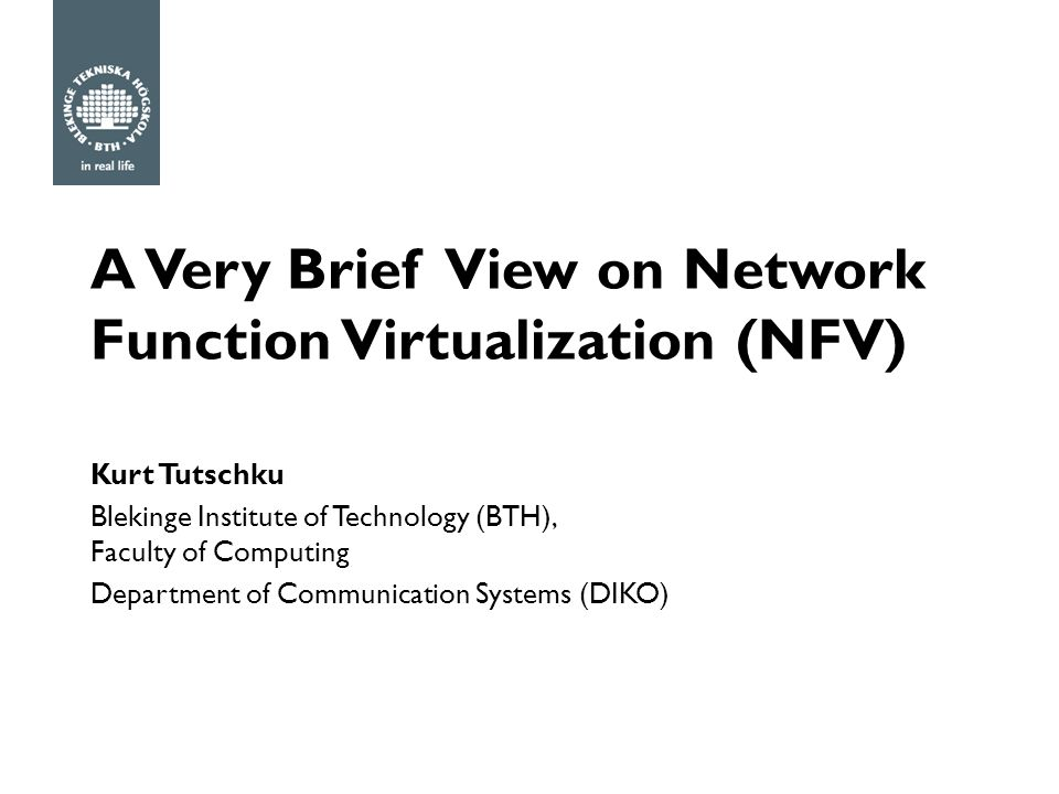 A Very Brief View on Network Function Virtualization (NFV) Kurt Tutschku Blekinge Institute of Technology (BTH), Faculty of Computing Department of Communication Systems (DIKO)