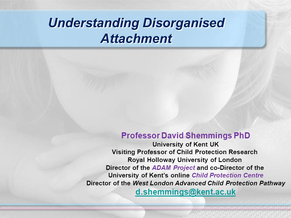 Understanding Disorganised Attachment Professor David Shemmings PhD University of Kent UK Visiting Professor of Child Protection Research Royal Holloway University of London Director of the ADAM Project and co-Director of the University of Kent's online Child Protection Centre Director of the West London Advanced Child Protection Pathway d.shemmings@kent.ac.uk
