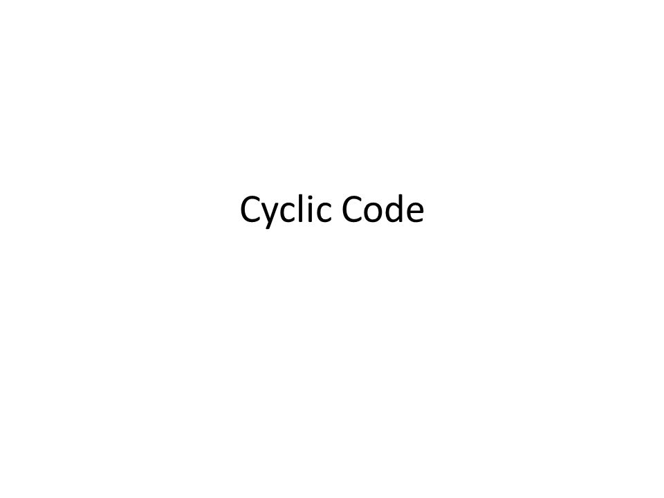 Example The cyclic shift of C(x) = x 6 + x 4 + x + 1 is C 1 (x) = x 5 + x 2 + x + 1.