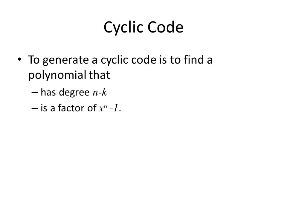 Cyclic Code To generate a cyclic code is to find a polynomial that – has degree n-k – is a factor of x n -1.